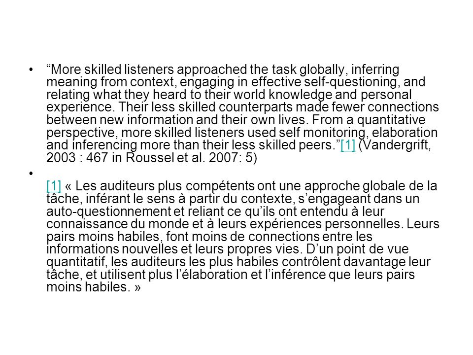 More skilled listeners approached the task globally, inferring meaning from context, engaging in effective self-questioning, and relating what they heard to their world knowledge and personal experience. Their less skilled counterparts made fewer connections between new information and their own lives. From a quantitative perspective, more skilled listeners used self monitoring, elaboration and inferencing more than their less skilled peers. [1] (Vandergrift, 2003 : 467 in Roussel et al. 2007: 5)